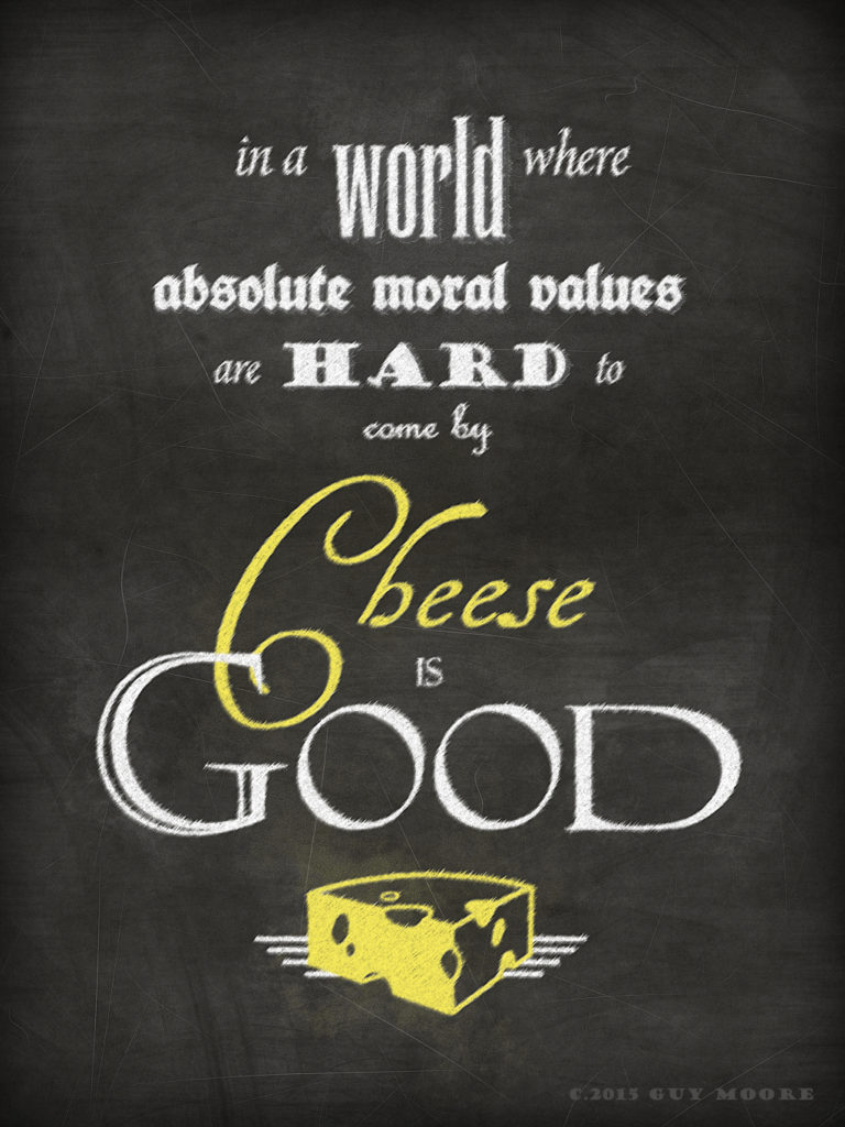 "the phrase ""In a World Where Absolute Moral Values Are Hard to Come By, Cheese is Good"", drawn on a blackboard"